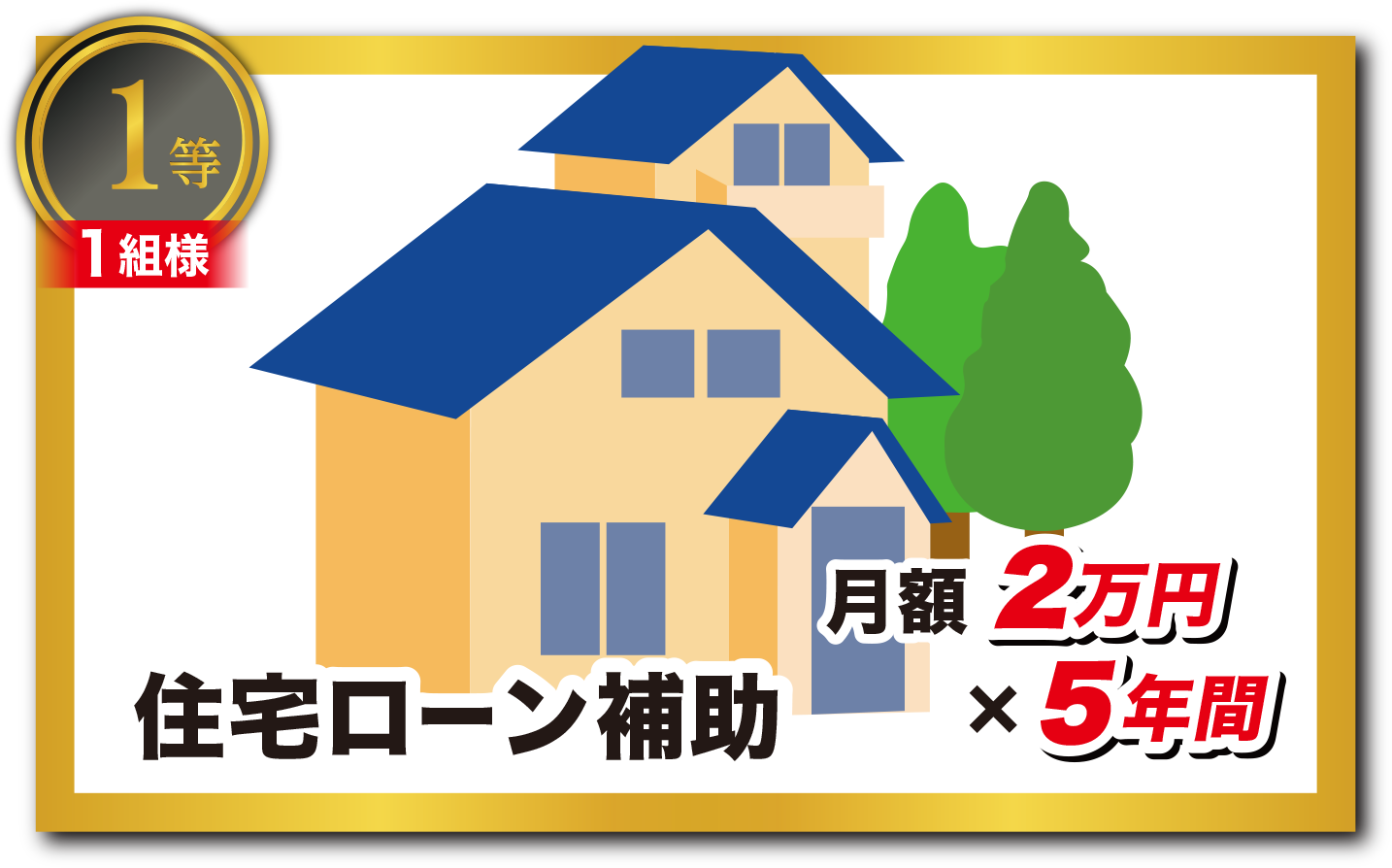 1等:住宅ローン補助|月額2万円×5年間(1組様)