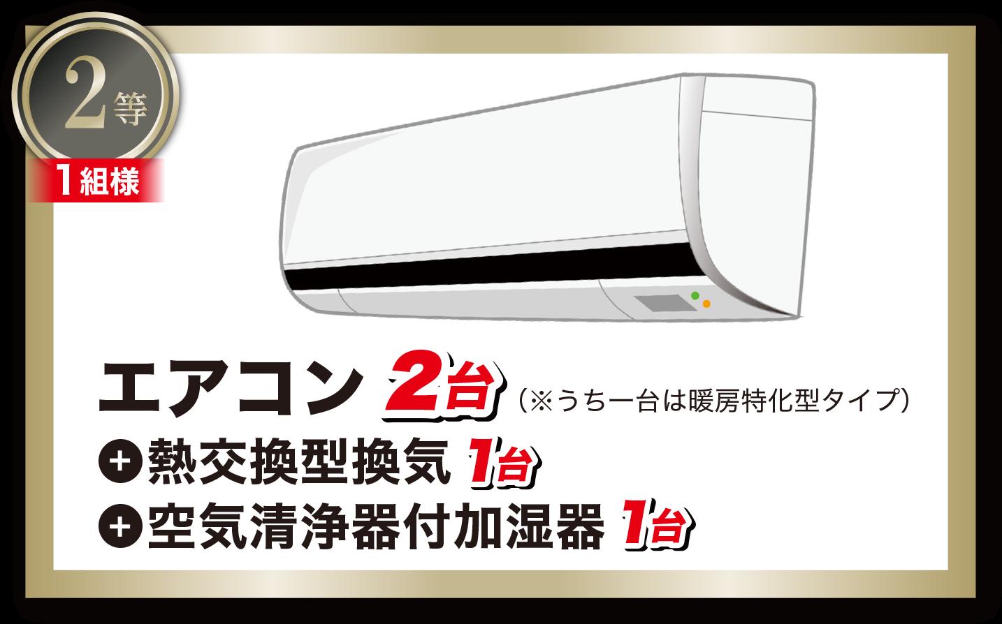 2等:エアコン2台(※うち一台は暖房特化型タイプ)+熱交換型換気1台+空気清浄器付加湿器1台(1組様)