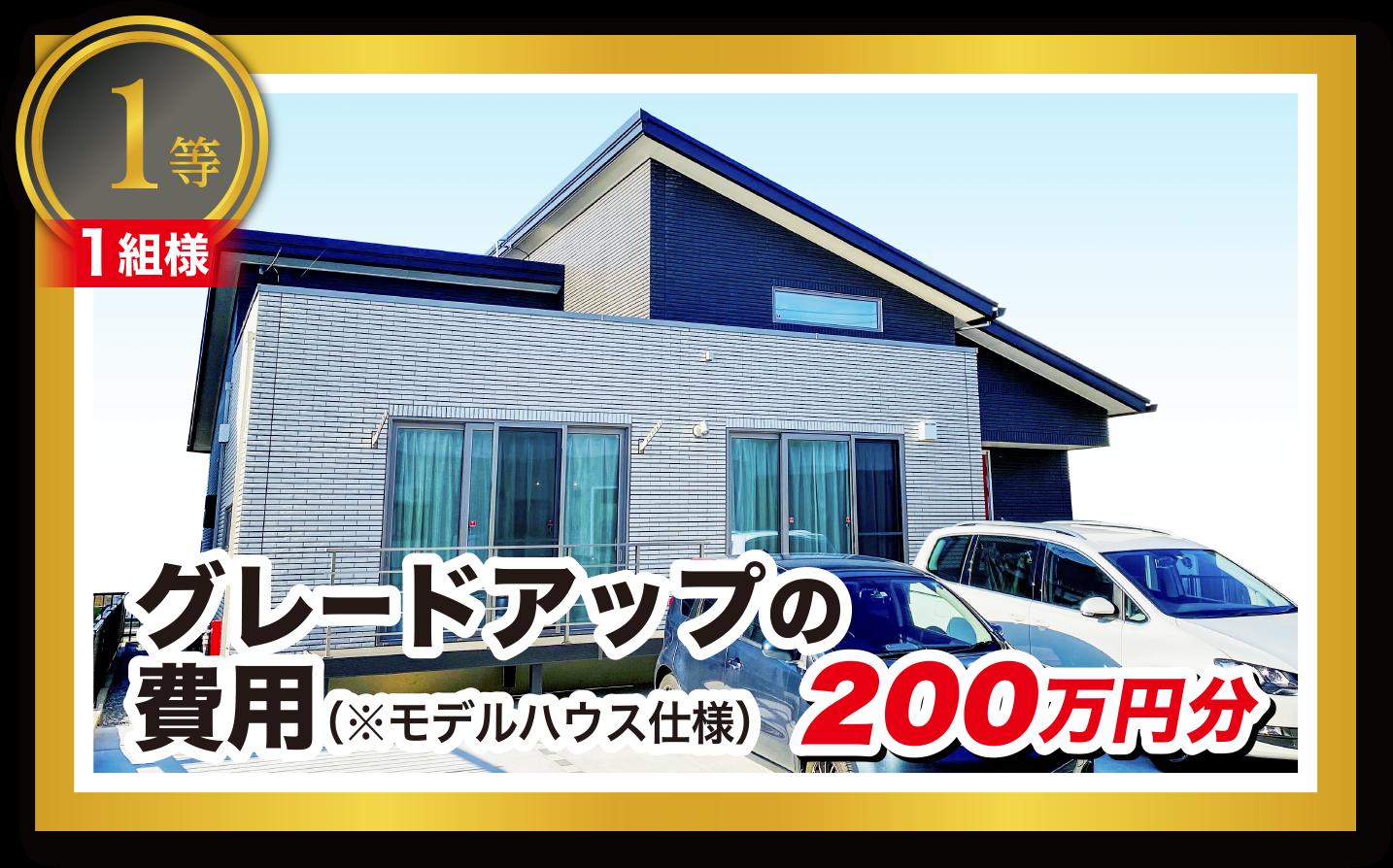 1等:グレードアップの費用(モデルハウス仕様)|200万円分(1組様)