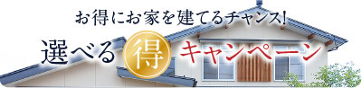 選べるマル得キャンペーン:おトクに家を建てるチャンス
